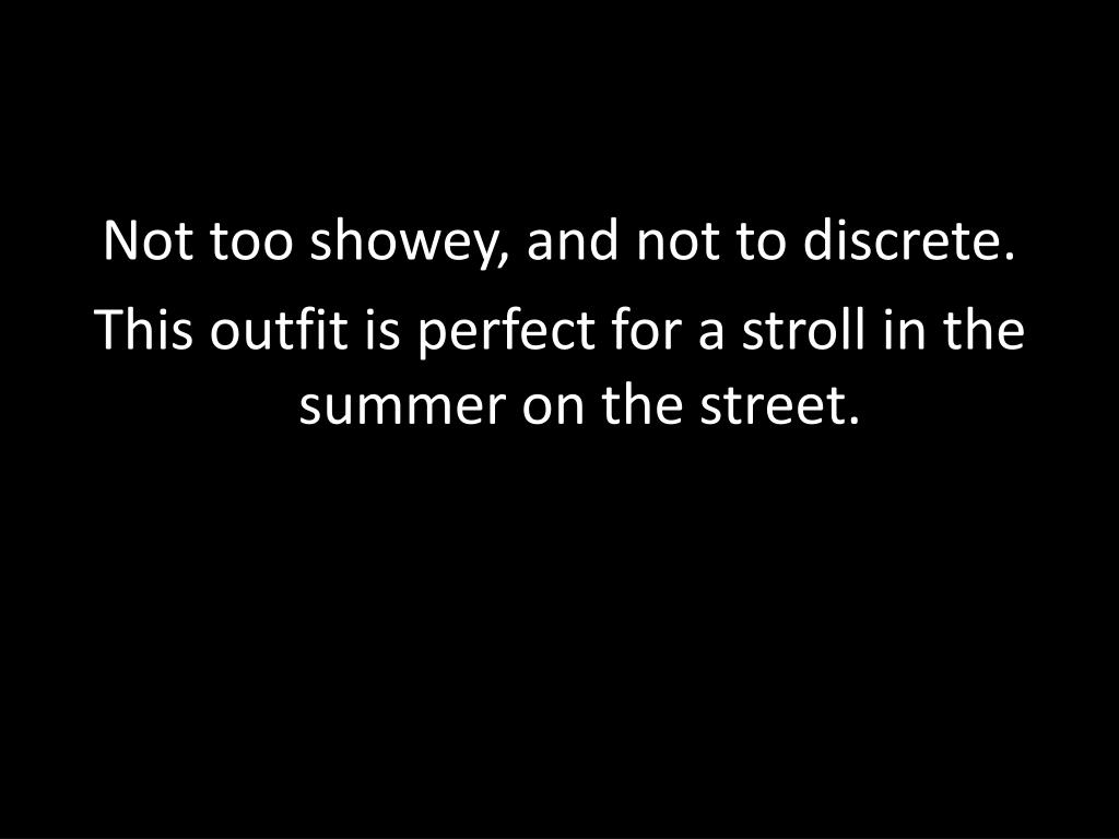 Not too showey, and not to discrete.