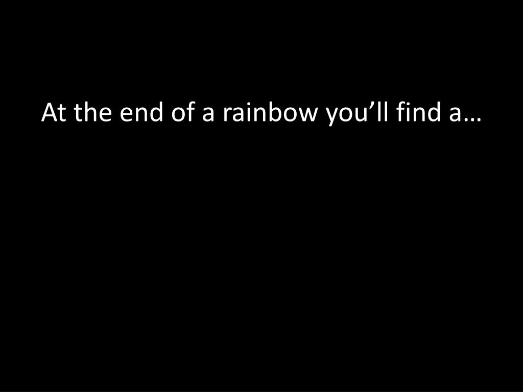 At the end of a rainbow you'll find a…