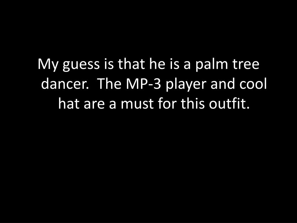 My guess is that he is a palm tree dancer.  The MP-3 player and cool hat are a must for this outfit.