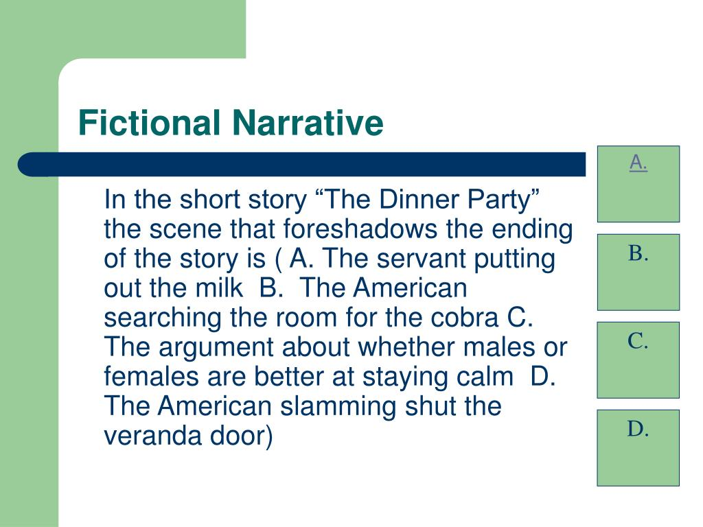 "In the short story ""The Dinner Party"" the scene that foreshadows the ending of the story is ( A. The servant putting out the milk  B.  The American searching the room for the cobra C. The argument about whether males or females are better at staying calm  D.  The American slamming shut the veranda door)"