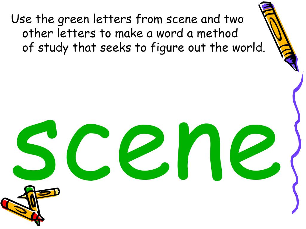 Use the green letters from scene and two       other letters to make a word a method          of study that seeks to figure out the world.