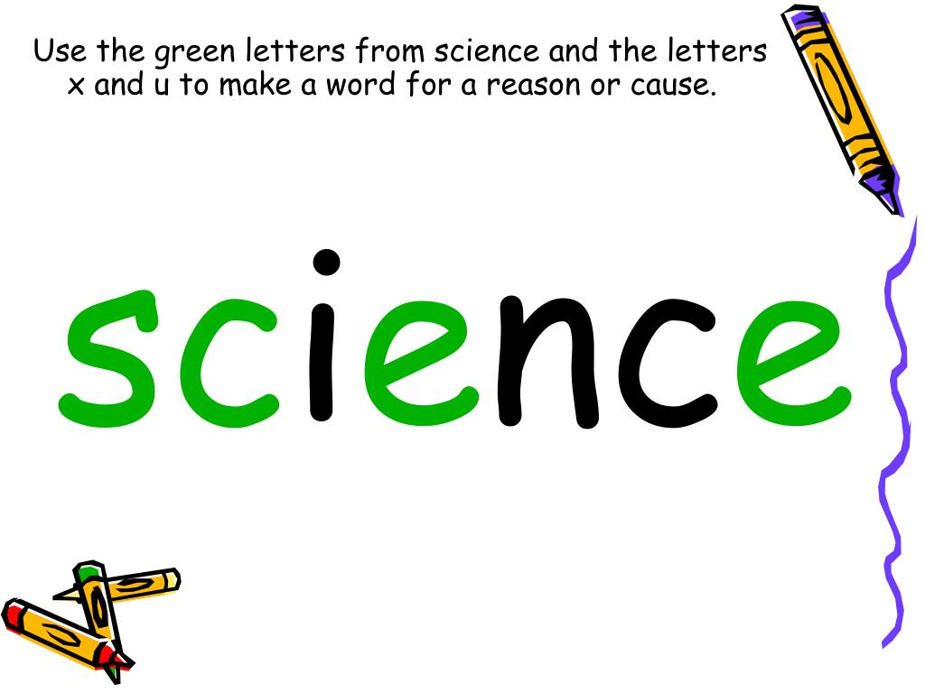 Use the green letters from science and the letters           x and u to make a word for a reason or cause.