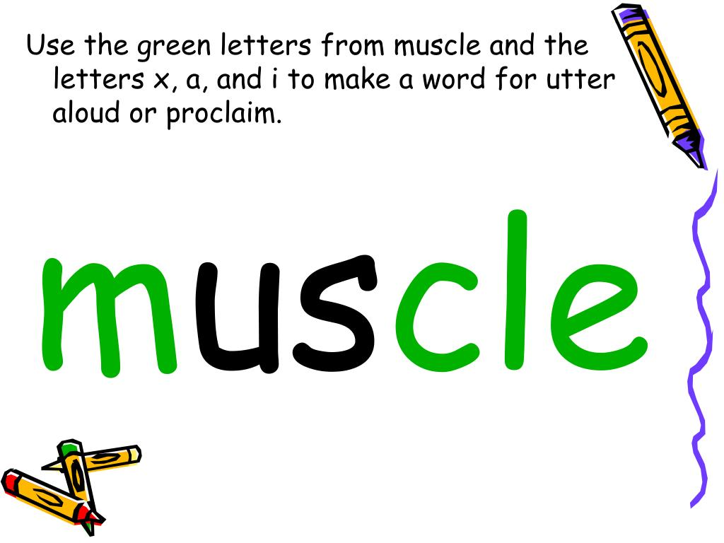 Use the green letters from muscle and the letters x, a, and i to make a word for utter aloud or proclaim.