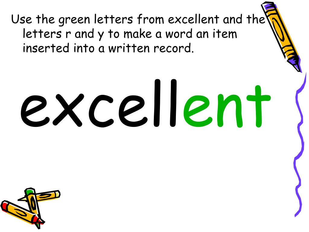 Use the green letters from excellent and the letters r and y to make a word an item inserted into a written record.