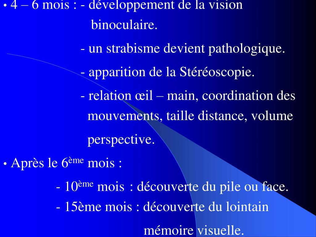 4 – 6 mois : - développement de la vision                 binoculaire.