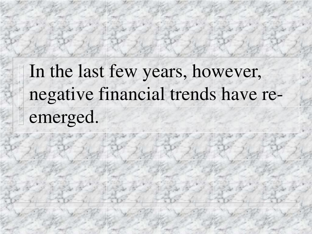 In the last few years, however,  negative financial trends have re-emerged.