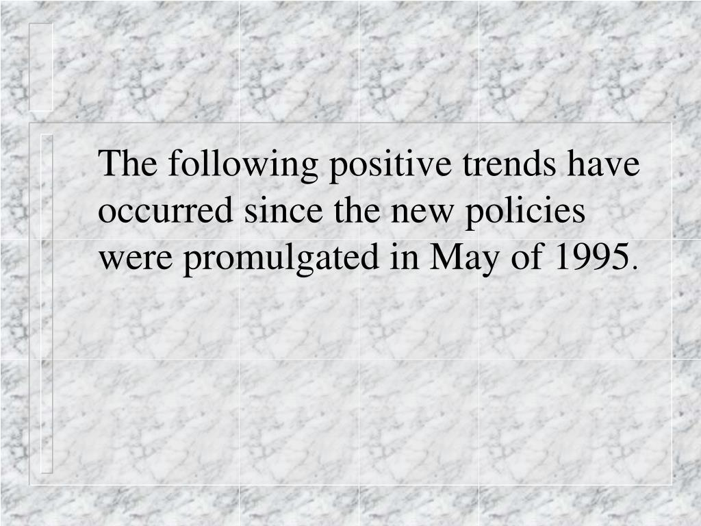 The following positive trends have occurred since the new policies were promulgated in May of 1995