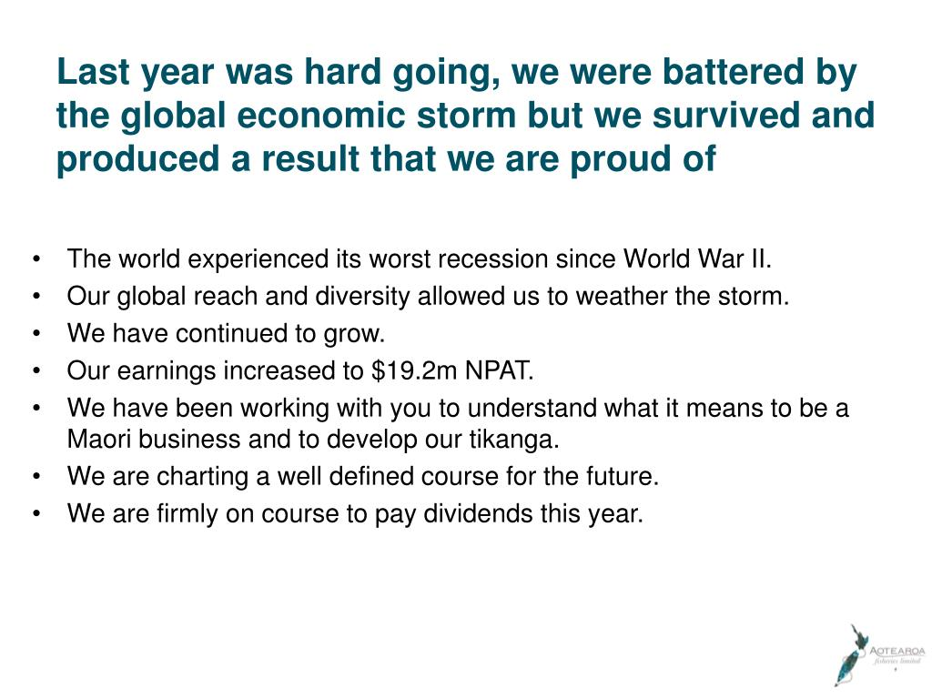 Last year was hard going, we were battered by the global economic storm but we survived and produced a result that we are proud of