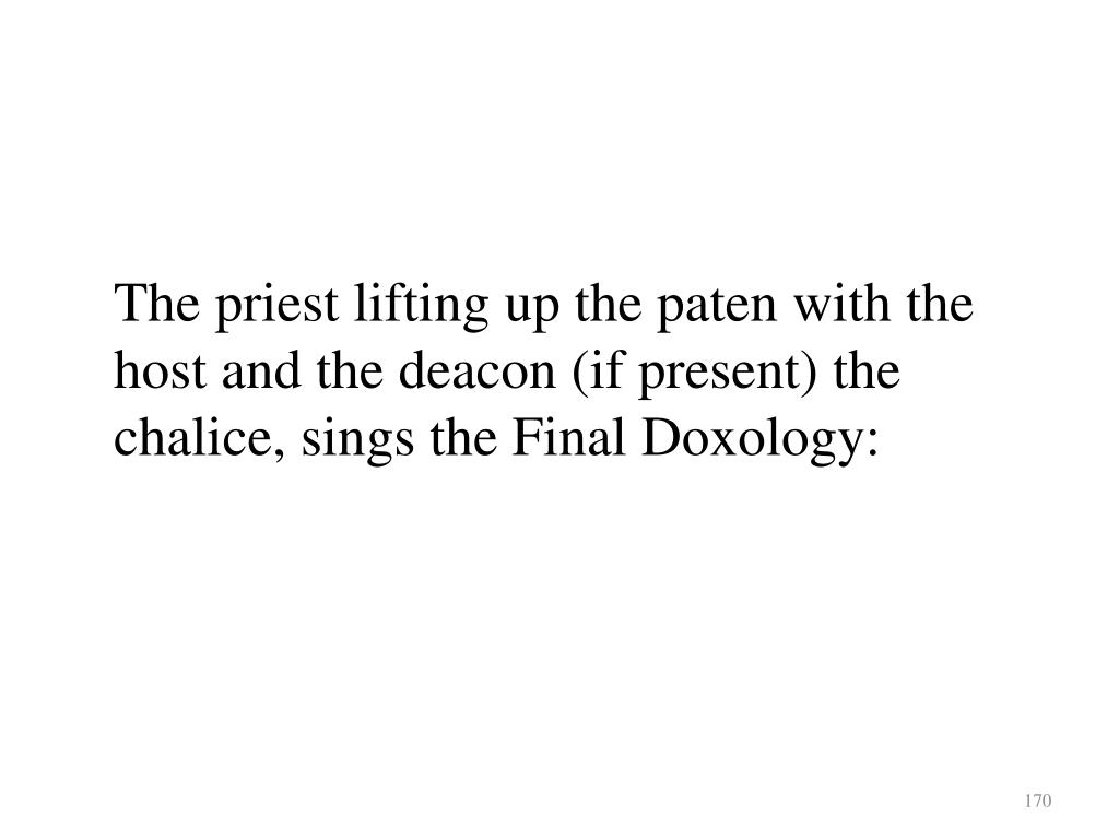 The priest lifting up the paten with the host and the deacon (if present) the chalice, sings the Final Doxology: