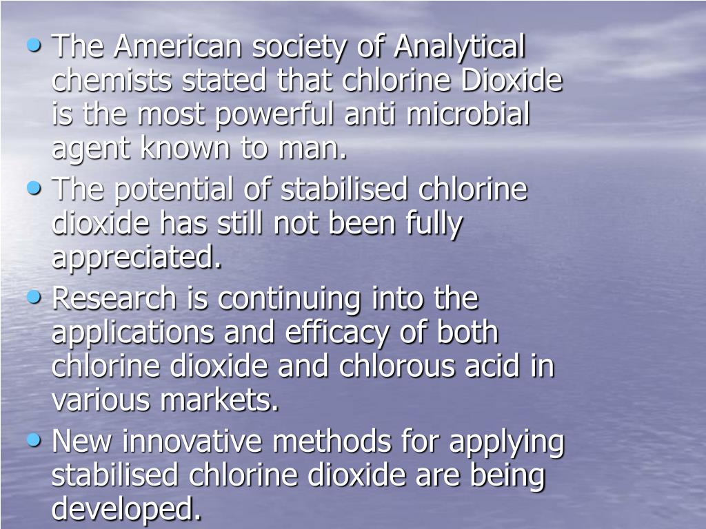 The American society of Analytical chemists stated that chlorine Dioxide is the most powerful anti microbial agent known to man.