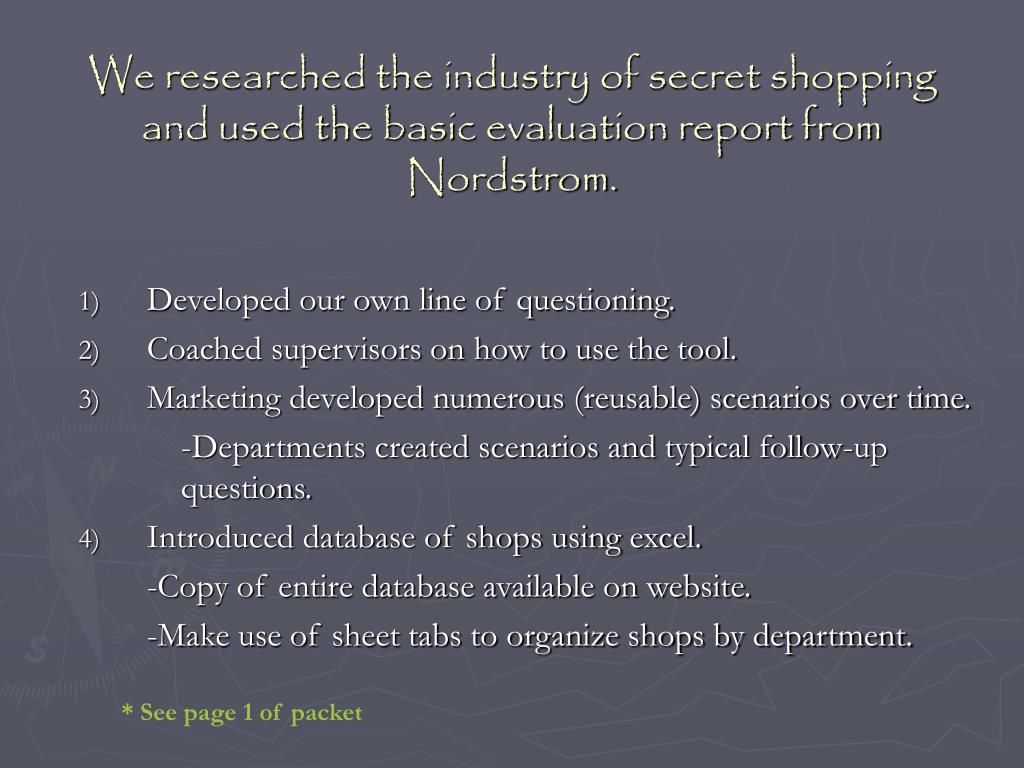 We researched the industry of secret shopping and used the basic evaluation report from Nordstrom.