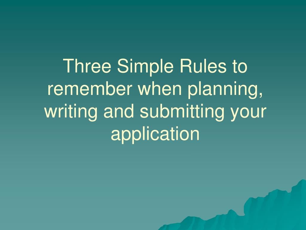 Three Simple Rules to remember when planning, writing and submitting your application