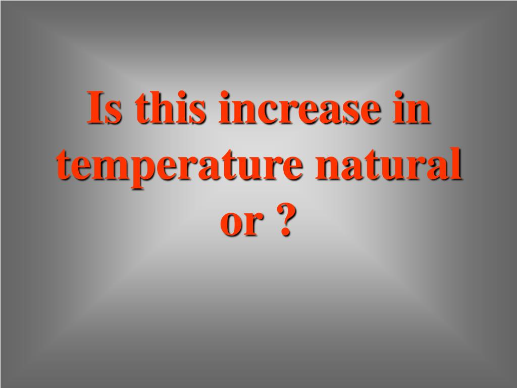 Is this increase in temperature natural or ?