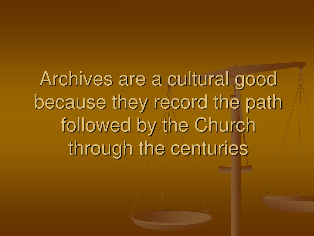 Archives are a cultural good because they record the path followed by the Church through the centuries