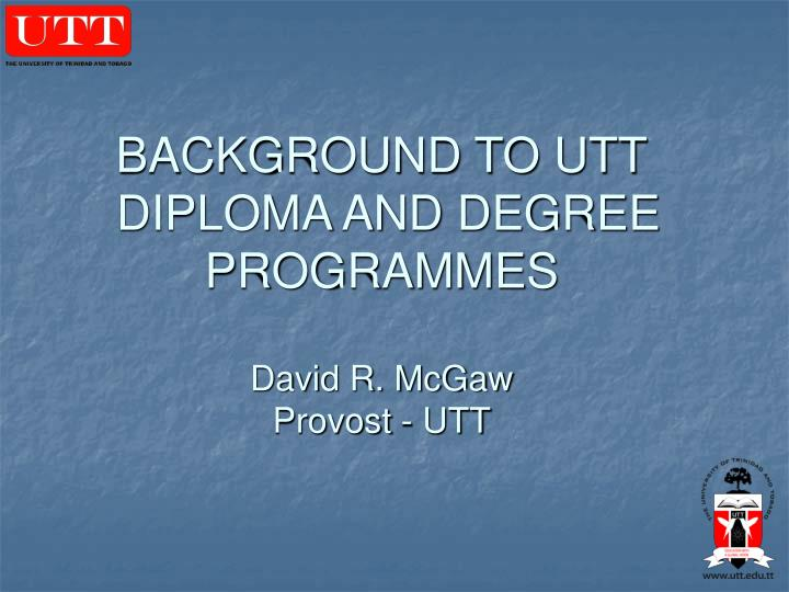 Background to utt diploma and degree programmes david r mcgaw provost utt
