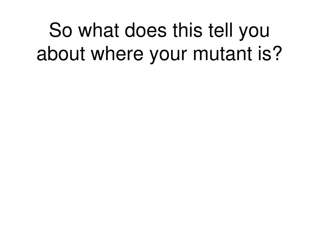 So what does this tell you about where your mutant is?