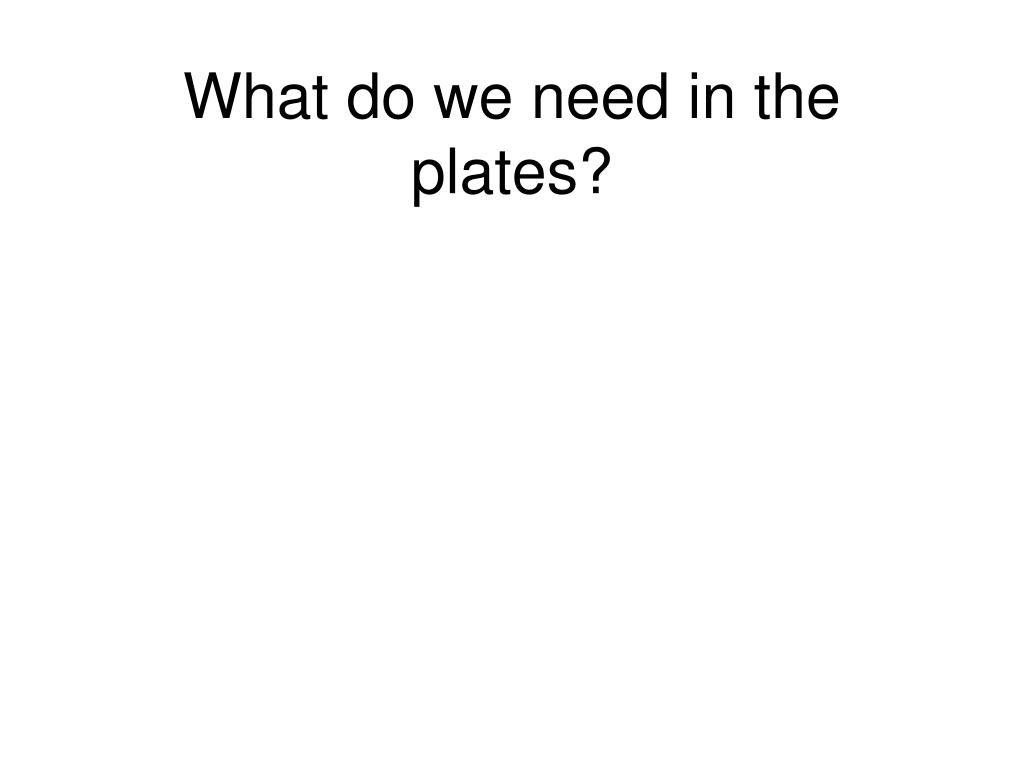 What do we need in the plates?