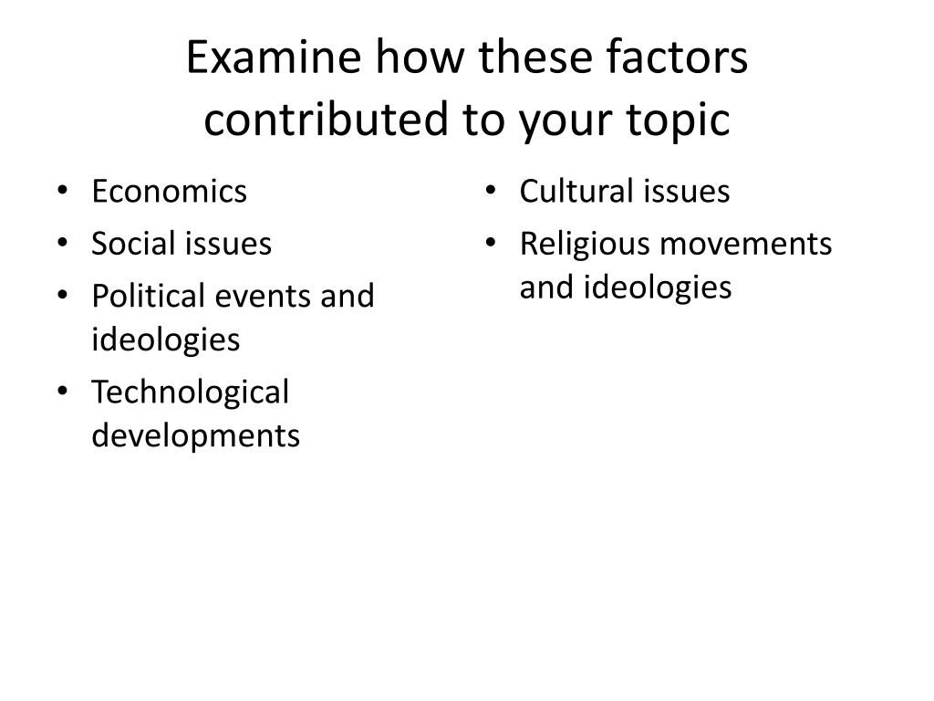 Examine how these factors contributed to your topic
