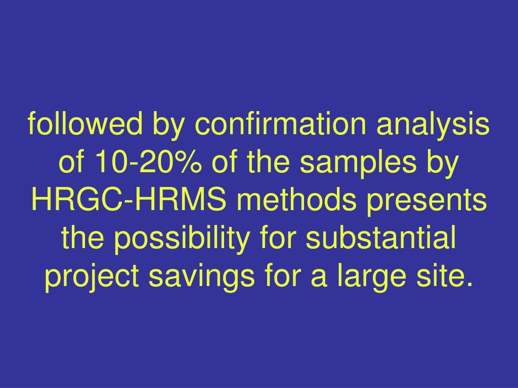 followed by confirmation analysis of 10-20% of the samples by HRGC-HRMS methods presents the possibility for substantial project savings for a large site.