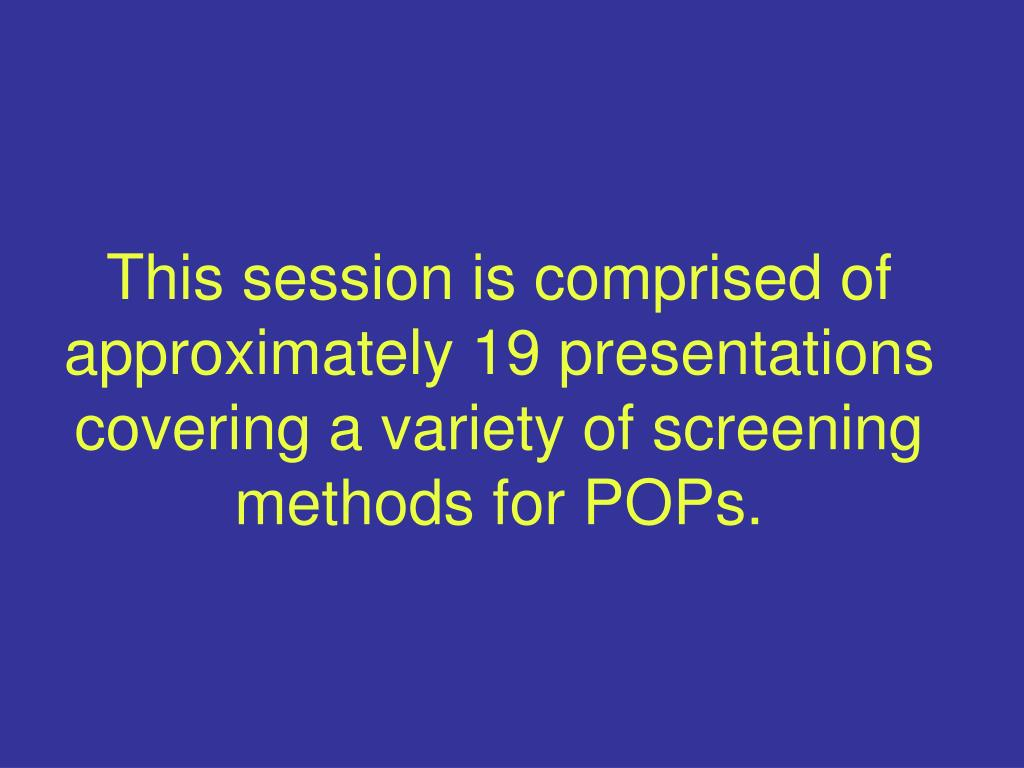 This session is comprised of approximately 19 presentations covering a variety of screening methods for POPs.