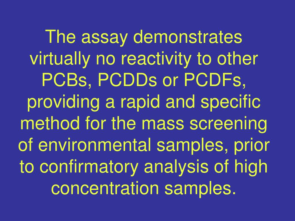 The assay demonstrates virtually no reactivity to other PCBs, PCDDs or PCDFs, providing a rapid and specific method for the mass screening of environmental samples, prior to confirmatory analysis of high concentration samples.