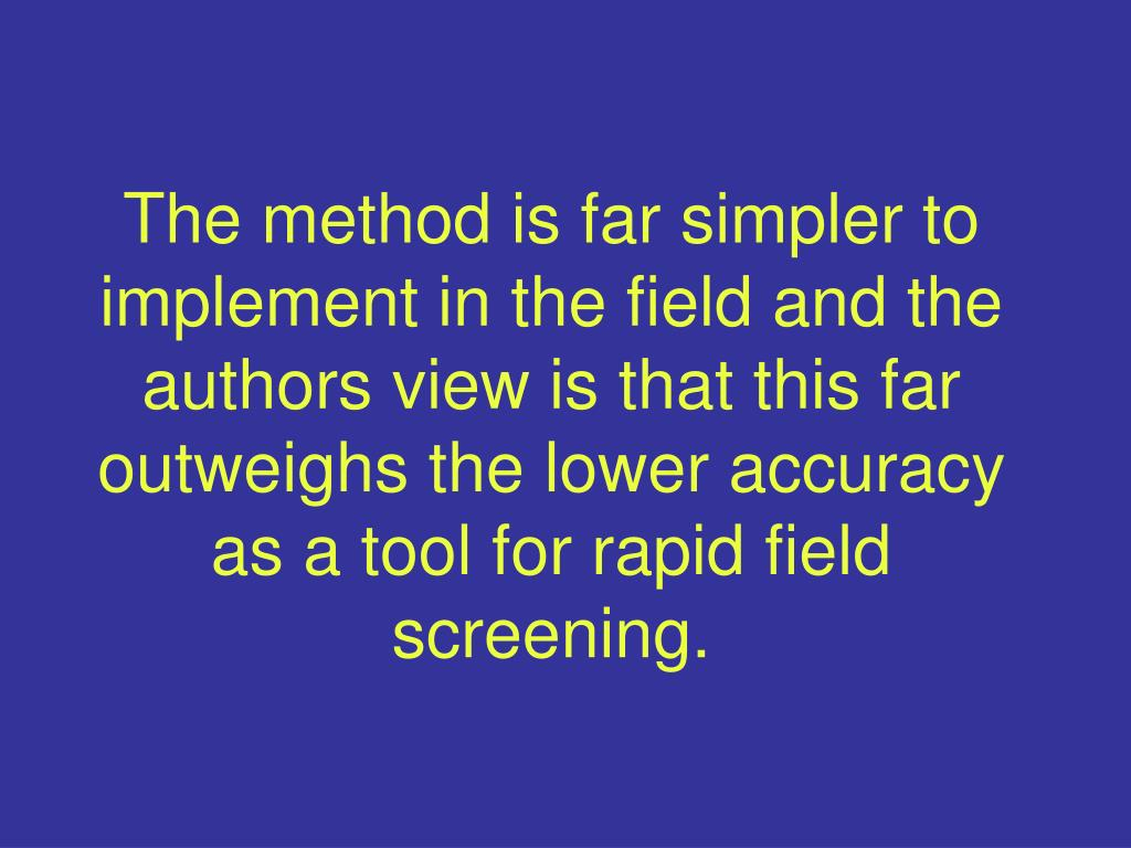 The method is far simpler to implement in the field and the authors view is that this far outweighs the lower accuracy as a tool for rapid field screening.