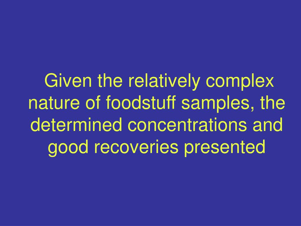 Given the relatively complex nature of foodstuff samples, the determined concentrations and good recoveries presented