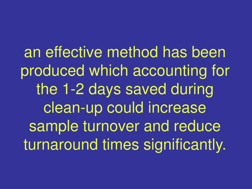 an effective method has been produced which accounting for the 1-2 days saved during clean-up could increase sample turnover and reduce turnaround times significantly.