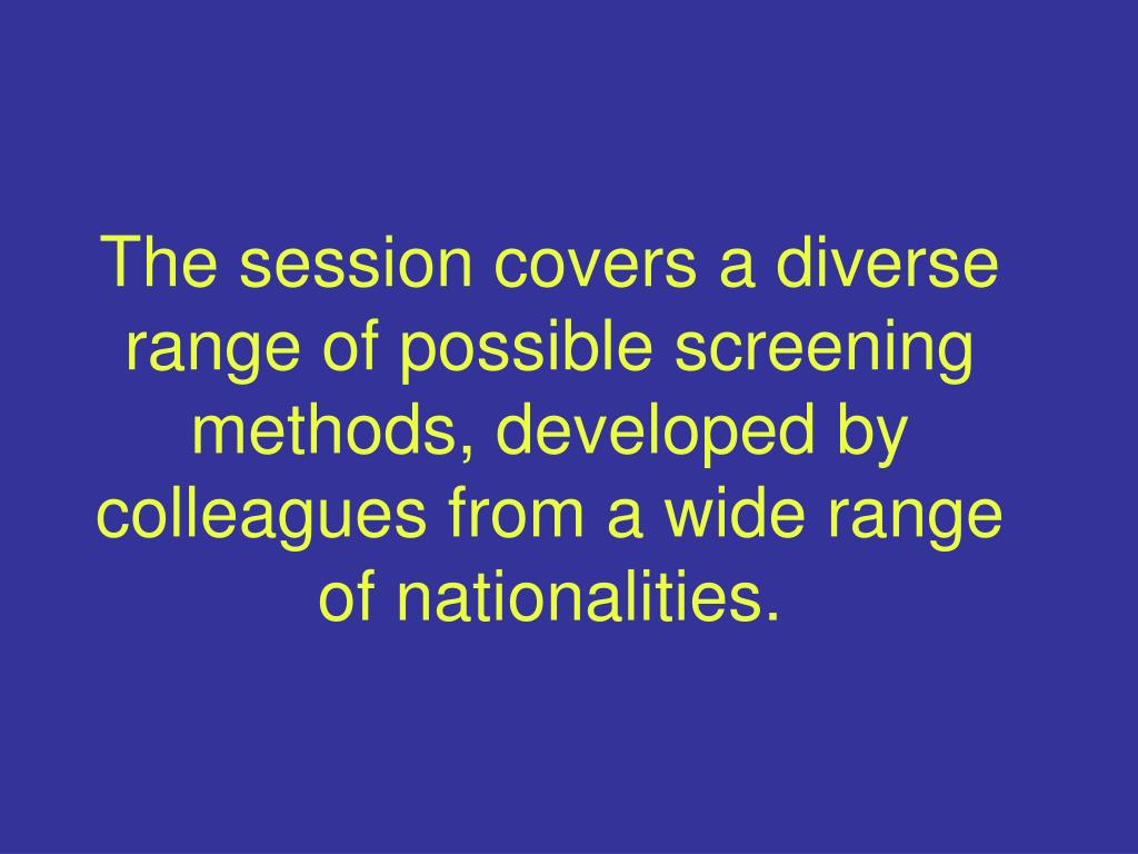 The session covers a diverse range of possible screening methods, developed by colleagues from a wide range of nationalities.