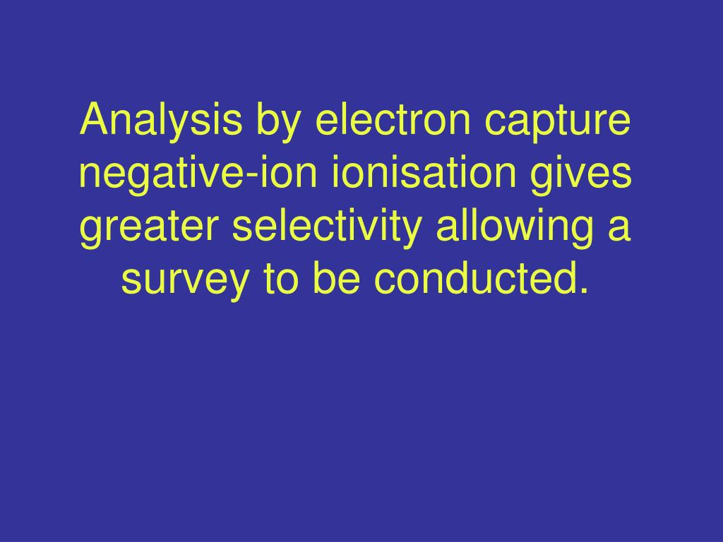Analysis by electron capture negative-ion ionisation gives greater selectivity allowing a survey to be conducted.