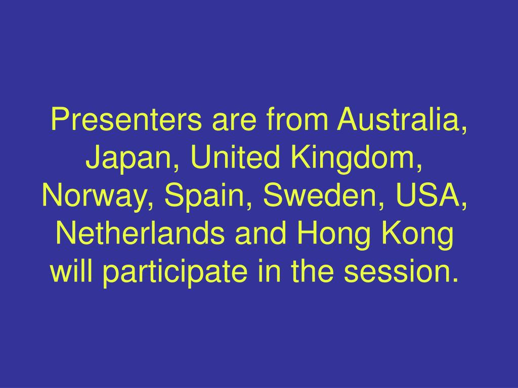 Presenters are from Australia, Japan, United Kingdom, Norway, Spain, Sweden, USA, Netherlands and Hong Kong will participate in the session.