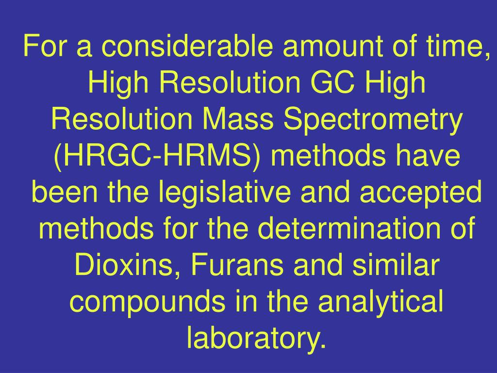 For a considerable amount of time, High Resolution GC High Resolution Mass Spectrometry (HRGC-HRMS) methods have been the legislative and accepted methods for the determination of Dioxins, Furans and similar compounds in the analytical laboratory.