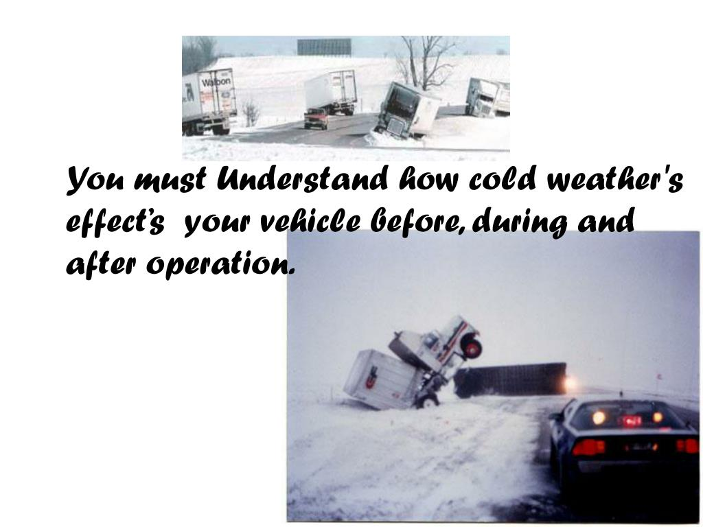 You must Understand how cold weather's effect's  your vehicle before, during and after operation.