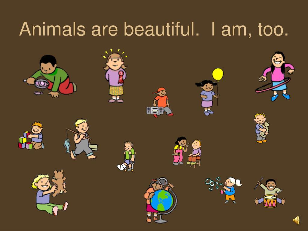 Animals are beautiful.  I am, too.