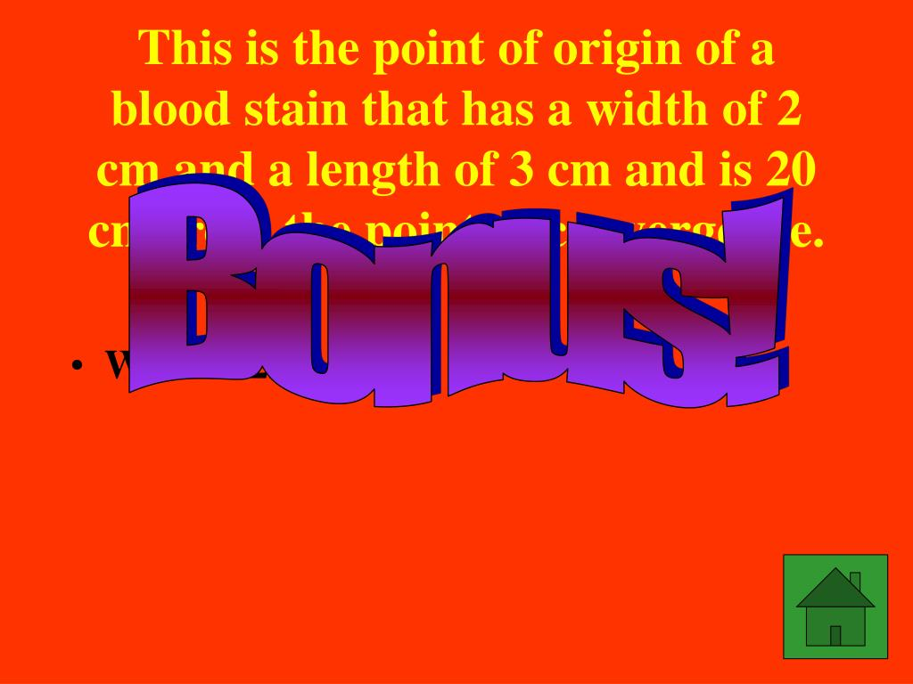 This is the point of origin of a blood stain that has a width of 2 cm and a length of 3 cm and is 20 cm from the point of convergence.