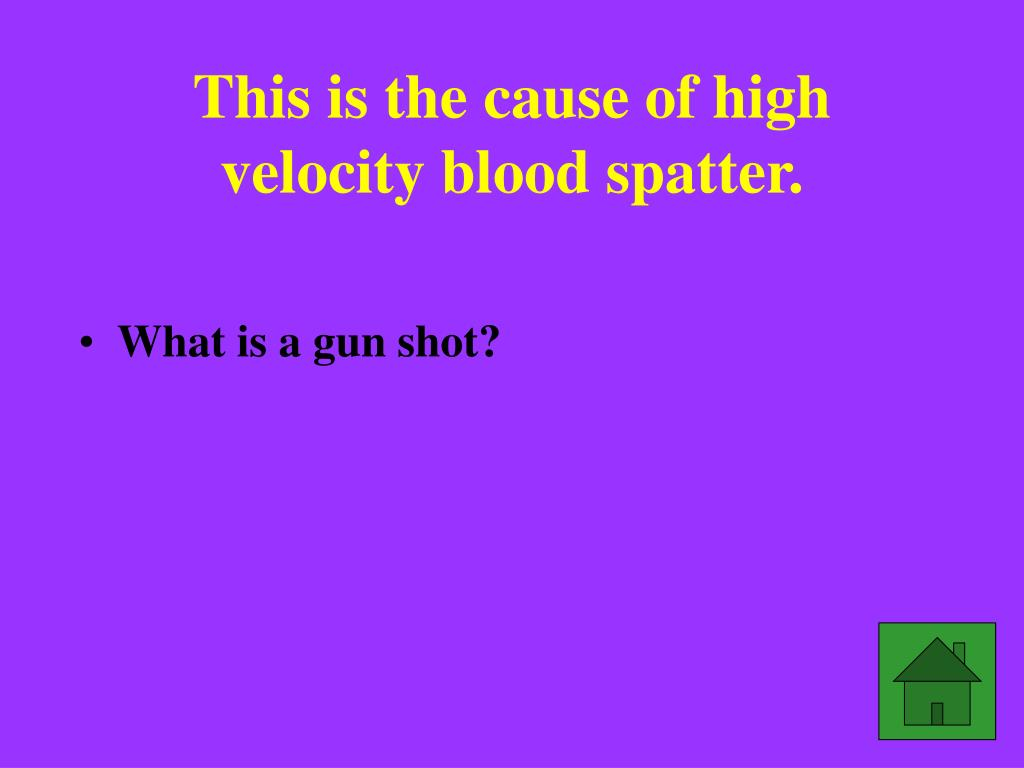 This is the cause of high velocity blood spatter.