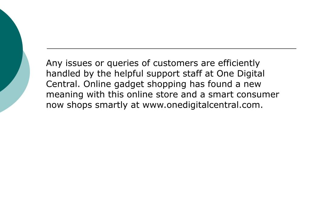 Any issues or queries of customers are efficiently handled by the helpful support staff at One Digital Central. Online gadget shopping has found a new meaning with this online store and a smart consumer now shops smartly at www.onedigitalcentral.com.
