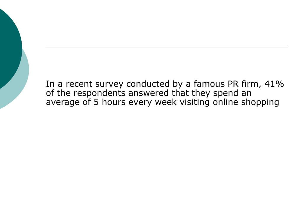 In a recent survey conducted by a famous PR firm, 41% of the respondents answered that they spend an average of 5 hours every week visiting online shopping