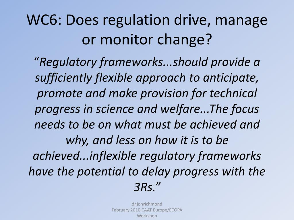 WC6: Does regulation drive, manage or monitor change?