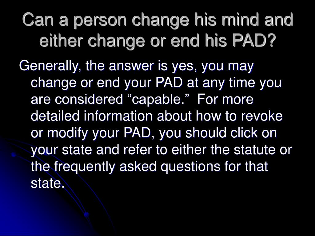 Can a person change his mind and either change or end his PAD?
