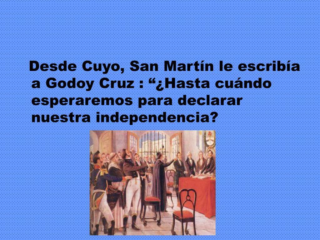 """Desde Cuyo, San Martín le escribía a Godoy Cruz : """"¿Hasta cuándo esperaremos para declarar nuestra independencia?"""