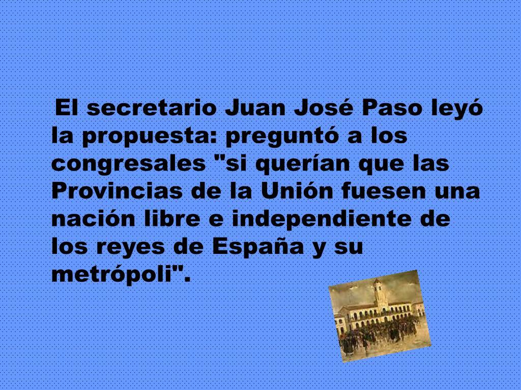 """El secretario Juan José Paso leyó la propuesta: preguntó a los congresales """"si querían que las Provincias de la Unión fuesen una nación libre e independiente de los reyes de España y su metrópoli""""."""