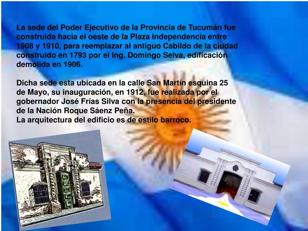 La sede del Poder Ejecutivo de la Provincia de Tucumán fue construida hacia el oeste de la Plaza Independencia entre 1908 y 1910, para reemplazar al antiguo Cabildo de la ciudad construido en 1793 por el Ing. Domingo Selva, edificación demolida en 1906.