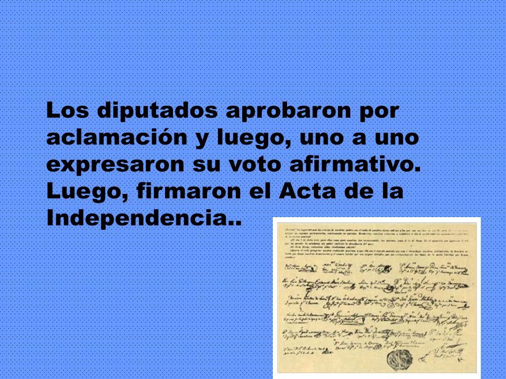 Los diputados aprobaron por aclamación y luego, uno a uno expresaron su voto afirmativo. Luego, firmaron el Acta de la Independencia..