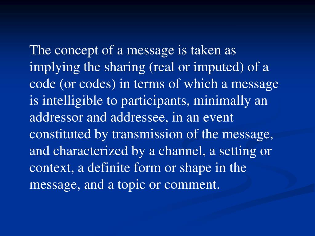 The concept of a message is taken as implying the sharing (real or imputed) of a code (or codes) in terms of which a message is intelligible to participants, minimally an addressor and addressee, in an event constituted by transmission of the message, and characterized by a channel, a setting or context, a definite form or shape in the message, and a topic or comment.