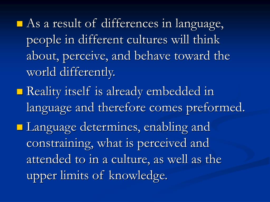 As a result of differences in language, people in different cultures will think about, perceive, and behave toward the world differently.
