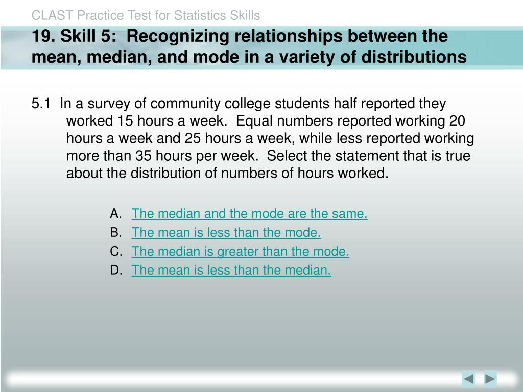 19. Skill 5:  Recognizing relationships between the mean, median, and mode in a variety of distributions