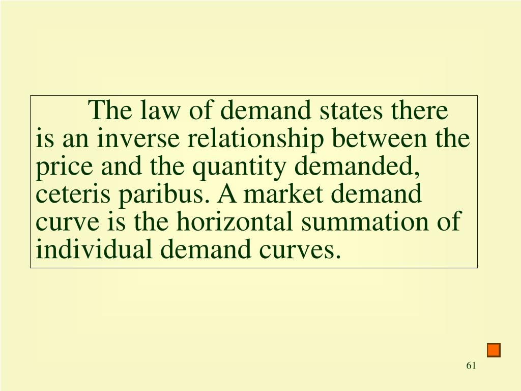 The law of demand states there is an inverse relationship between the price and the quantity demanded, ceteris paribus. A market demand curve is the horizontal summation of individual demand curves.