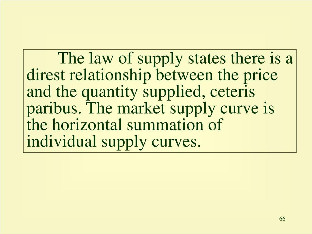 The law of supply states there is a direst relationship between the price and the quantity supplied, ceteris paribus. The market supply curve is the horizontal summation of individual supply curves.