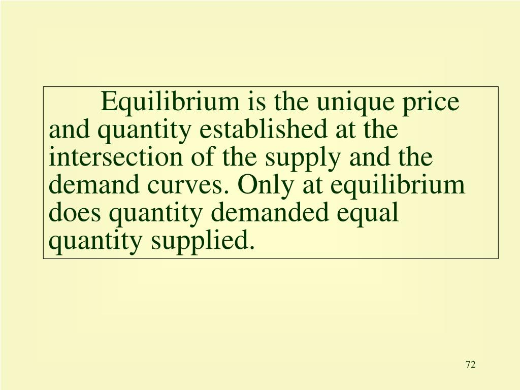 Equilibrium is the unique price and quantity established at the intersection of the supply and the demand curves. Only at equilibrium does quantity demanded equal quantity supplied.